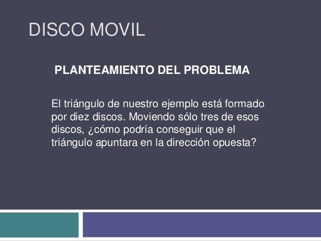 DISCO MOVIL PLANTEAMIENTO DEL PROBLEMA El triángulo de nuestro ejemplo está formado por diez discos. Moviendo sólo tres de...