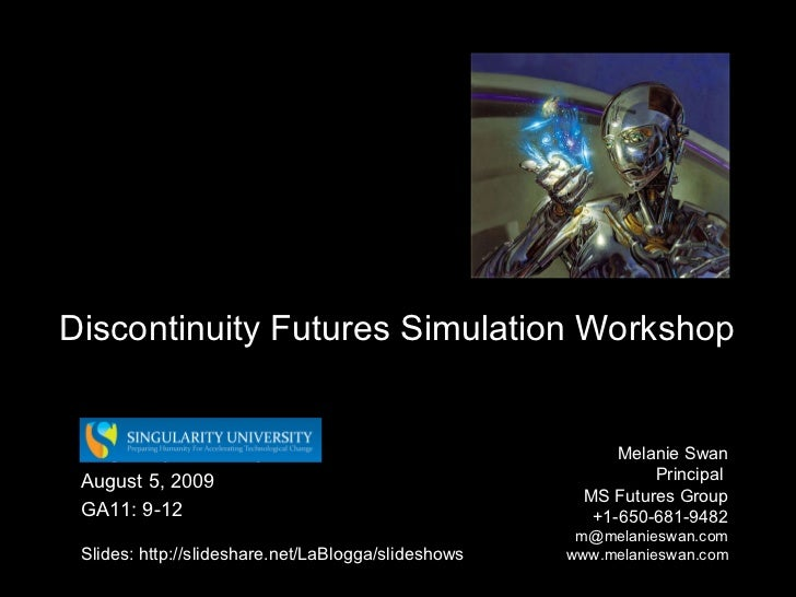Discontinuity Futures Simulation Workshop Melanie Swan  Principal  MS Futures Group +1-650-681-9482 [email_address] www.me...