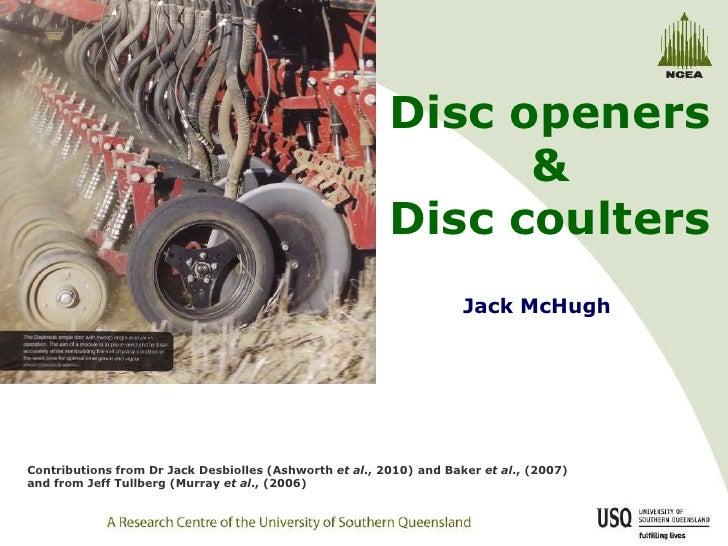 Disc openers & Disc coulters<br />Jack McHugh<br />Contributions from Dr Jack Desbiolles (Ashworth et al., 2010) and Baker...