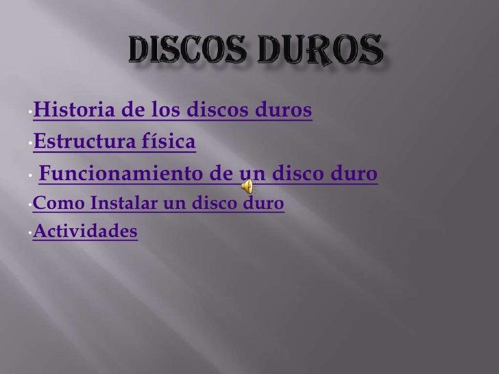 •Historiade los discos duros •Estructura física  • Funcionamiento de un disco duro •Como  Instalar un disco duro •Activida...