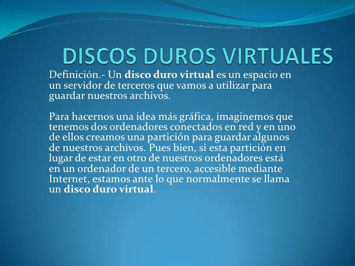 Definición.- Un disco duro virtual es un espacio enun servidor de terceros que vamos a utilizar paraguardar nuestros archi...