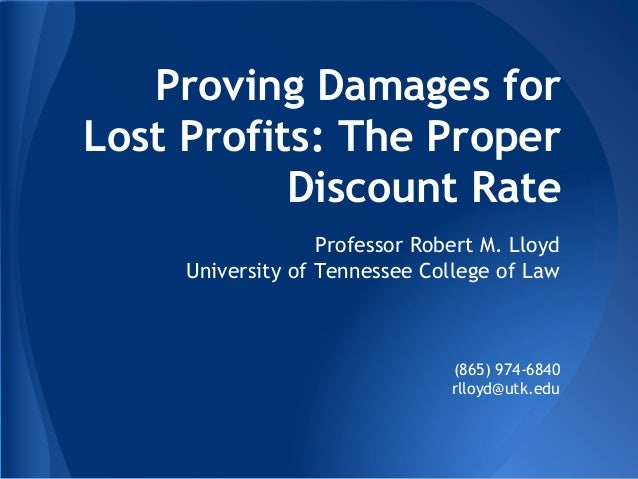 Proving Damages for Lost Profits: The Proper Discount Rate Professor Robert M. Lloyd University of Tennessee College of La...