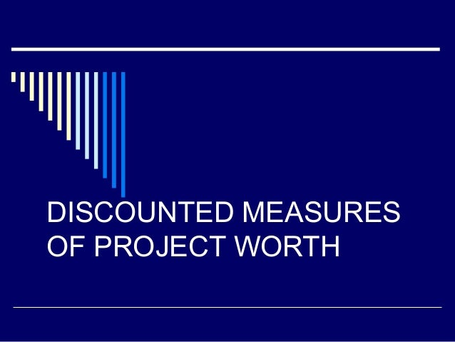 DISCOUNTED MEASURES OF PROJECT WORTH