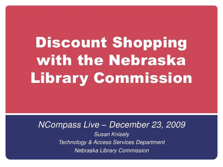 Discount Shopping with the Nebraska Library Commission<br />NCompass Live – December 23, 2009<br />Susan Knisely<br />Tech...