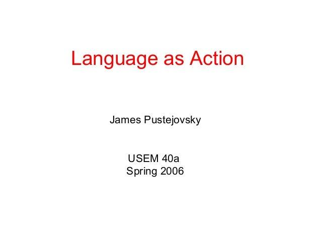 Language as Action    James Pustejovsky       USEM 40a       Spring 2006