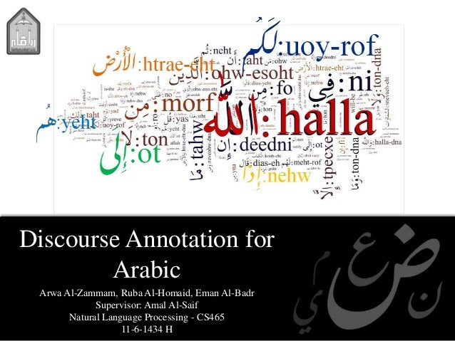 Discourse Annotation forArabicArwa Al-Zammam, Ruba Al-Homaid, Eman Al-BadrSupervisor: Amal Al-SaifNatural Language Process...