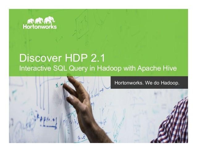 Page 1 © Hortonworks Inc. 2014 Discover HDP 2.1 Interactive SQL Query in Hadoop with Apache Hive Hortonworks. We do Hadoop.