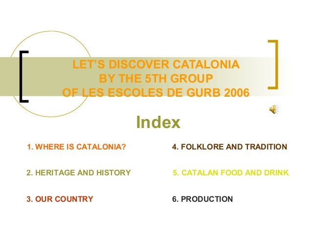 LET'S DISCOVER CATALONIA BY THE 5TH GROUP OF LES ESCOLES DE GURB 2006 Index 2. HERITAGE AND HISTORY 1. WHERE IS CATALONIA?...