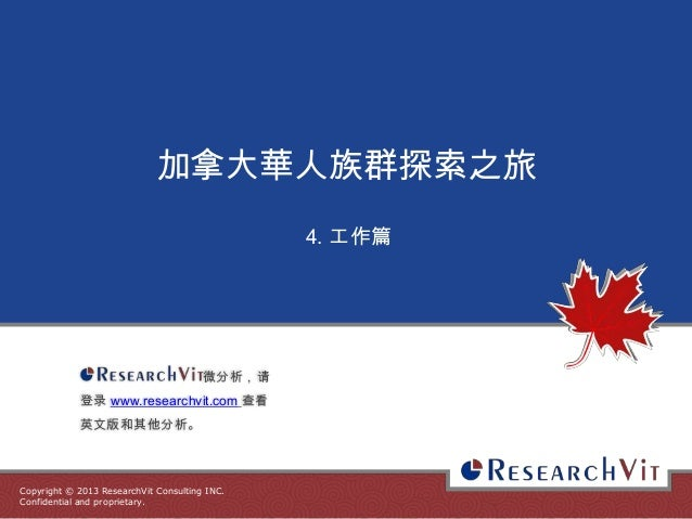 Copyright © 2013 ResearchVit Consulting INC. Confidential and proprietary. 加拿大華人族群探索之旅 4. 工作篇 微分析,请 登录 www.researchvit.com...