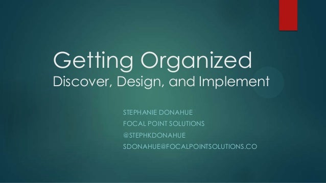 Getting OrganizedDiscover, Design, and Implement          STEPHANIE DONAHUE          FOCAL POINT SOLUTIONS          @STEPH...