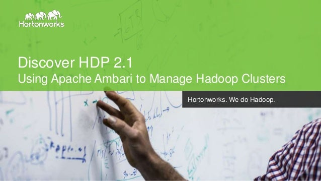 Page1 © Hortonworks Inc. 2014 Discover HDP 2.1 Using Apache Ambari to Manage Hadoop Clusters Hortonworks. We do Hadoop.