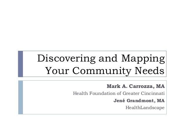 Discovering and MappingYour Community NeedsMark A. Carrozza, MAHealth Foundation of Greater CincinnatiJené Grandmont, MAHe...