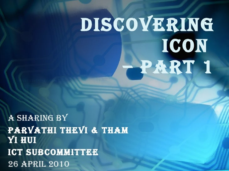 DISCOVERING ICON  – PART 1 A Sharing by Parvathi Thevi & Tham Yi Hui ICT Subcommittee 26 April 2010