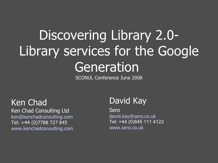 Discovering Library 2.0- Library services for the Google Generation  SCONUL Conference June 2008 Ken Chad Ken Chad Consult...