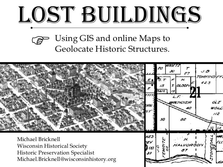Lost Buildings Using GIS and online Maps to Geolocate Historic Structures.  Michael Bricknell Wisconsin Historical Societ...