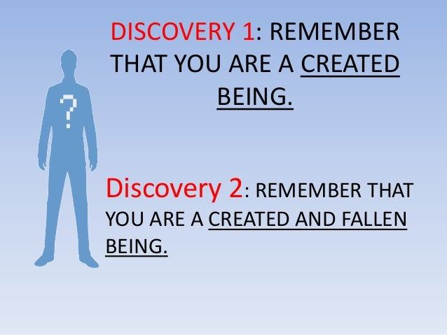 DISCOVERY 1: REMEMBERTHAT YOU ARE A CREATED        BEING.Discovery 2: REMEMBER THATYOU ARE A CREATED AND FALLENBEING.