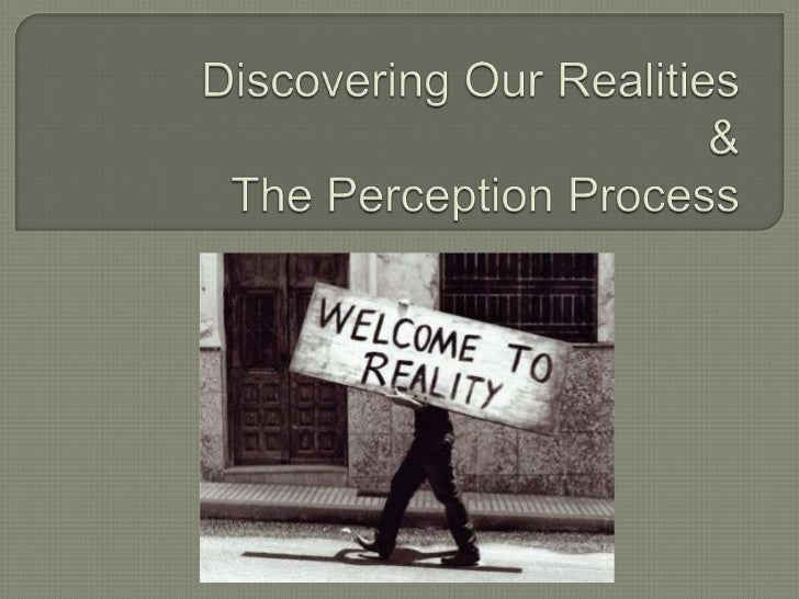 Discovering Our Realities&The Perception Process<br />