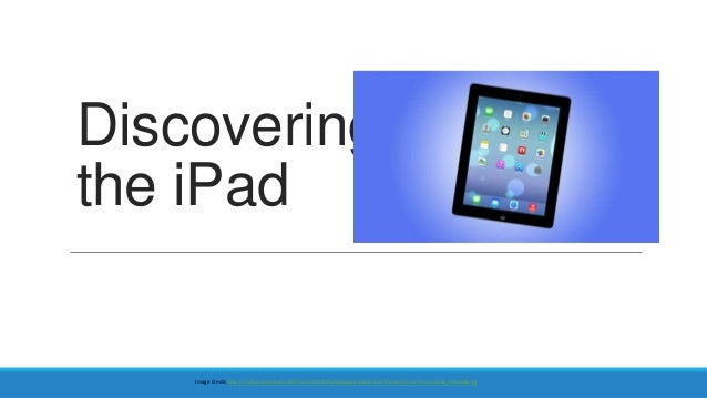 Discovering the iPad  Image Credit:http://i.i.cbsi.com/cnwk.1d/i/tim2/2013/06/26/apple-wwdc-2013-keynote-ios7-hero-0418_61...