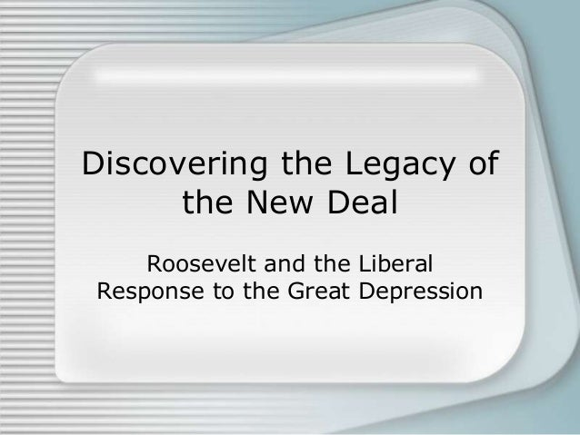 Discovering the Legacy of      the New Deal    Roosevelt and the LiberalResponse to the Great Depression