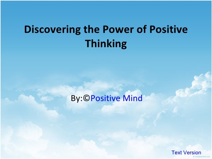 the power of positive thinking essay Free college essay the power of positive thinking specific purpose: to persuade my audience that when people fully embrace the ideal of positive thinking they are.