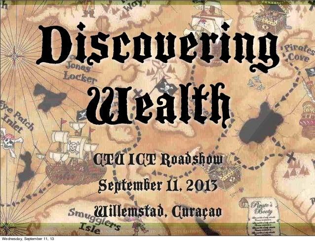 Discovering Wealth CTU ICT Roadshow September 11, 2013 Willemstad, Curaçao Wednesday, September 11, 13