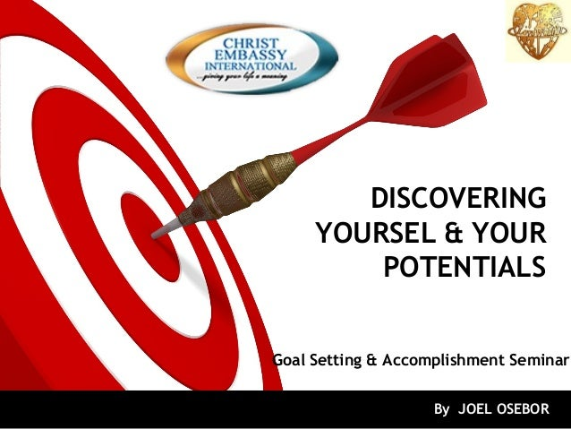 DISCOVERING YOURSEL & YOUR POTENTIALS Goal Setting & Accomplishment Seminar By JOEL OSEBOR