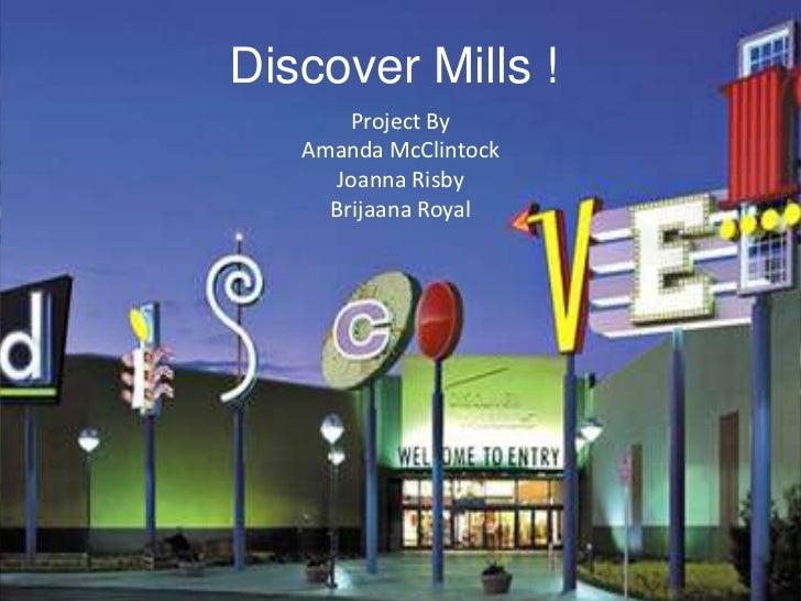 Discover Mills !<br />Project By<br />Amanda McClintock<br />Joanna Risby<br />Brijaana Royal<br />