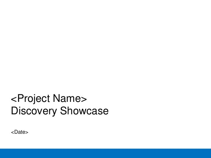 <Project Name>Discovery Showcase<Date>