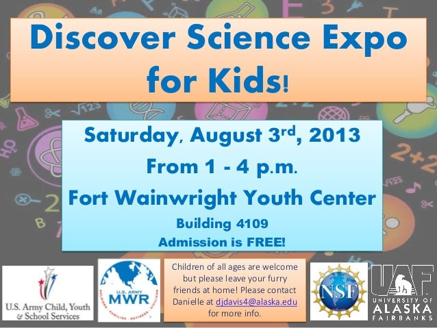 Discover Science Expo for Kids! Saturday, August 3rd, 2013 From 1 - 4 p.m. Fort Wainwright Youth Center Building 4109 Admi...