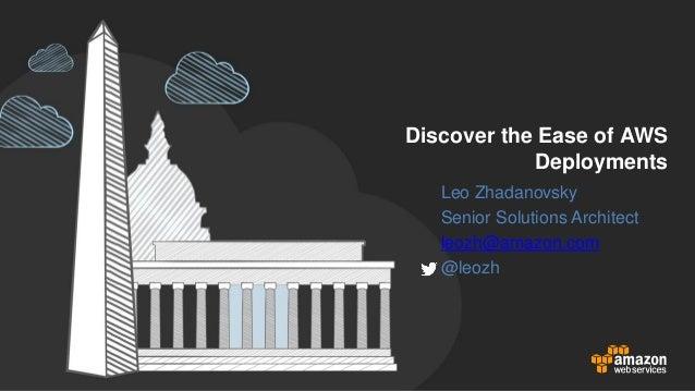 Discover the Ease of AWS Deployments Leo Zhadanovsky Senior Solutions Architect leozh@amazon.com @leozh
