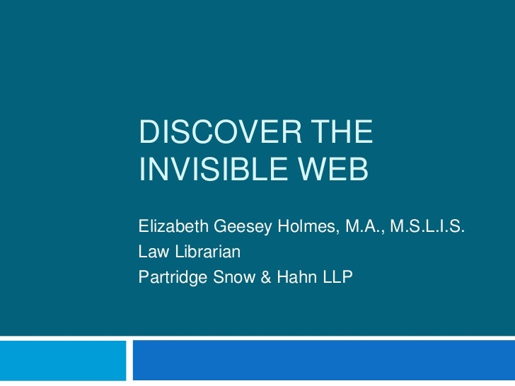 Discover the Invisible Web<br />Elizabeth Geesey Holmes, M.A., M.S.L.I.S.<br />Law Librarian<br />Partridge Snow & Hahn LL...