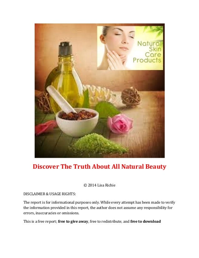 Discover The Truth About All Natural Beauty © 2014 Lisa Richie DISCLAIMER & USAGE RIGHTS: The report is for informational ...
