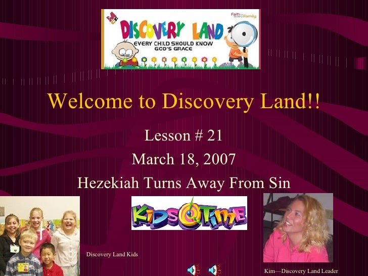 Welcome to Discovery Land!! Lesson # 21 March 18, 2007 Hezekiah Turns Away From Sin Kim—Discovery Land Leader Discovery La...