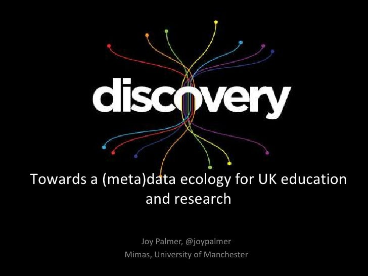 Towards a (meta)data ecology for UK education                and research                Joy Palmer, @joypalmer           ...