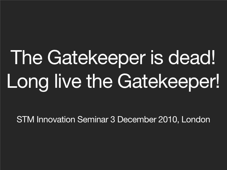 The Gatekeeper is Dead! Long live the Gatekeeper