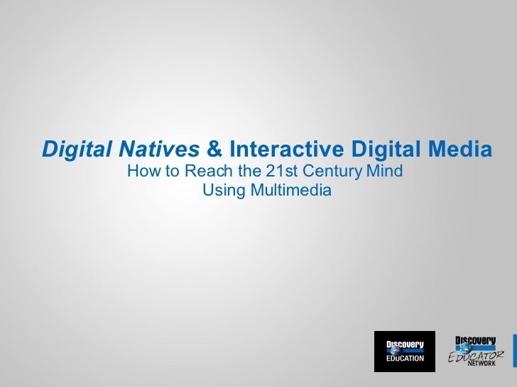 Digital Natives  & Interactive Digital Media How to Reach the 21st Century Mind  Using Multimedia