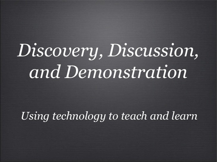 Discovery, Discussion, and Demonstration Using technology to teach and learn