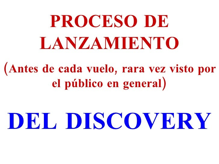 PROCESO DE LANZAMIENTO (Antes de cada vuelo, rara vez visto por el público en general) DEL DISCOVERY