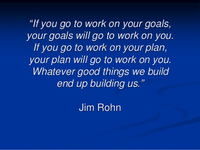 """If you go to work on your goals, your goals will go to work on you. If you go to work on your plan, your plan will go to ..."
