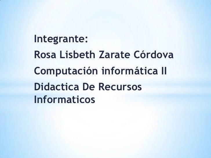 Integrante:Rosa Lisbeth Zarate CórdovaComputación informática IIDidactica De RecursosInformaticos