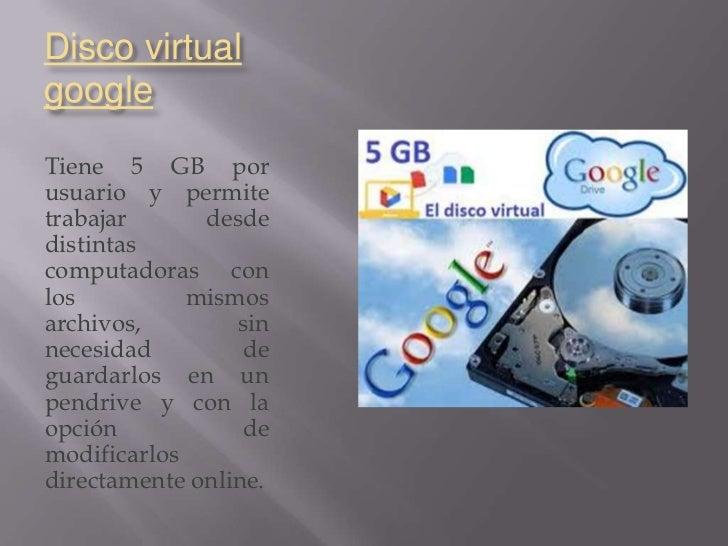Disco virtualgoogleTiene 5 GB porusuario y permitetrabajar      desdedistintascomputadoras conlos          mismosarchivos,...