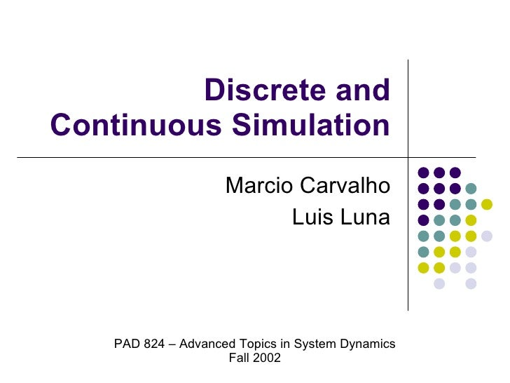 Discrete and Continuous Simulation Marcio Carvalho Luis Luna PAD 824 – Advanced Topics in System Dynamics Fall 2002