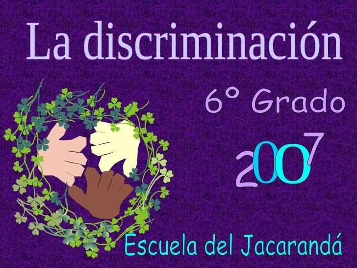 6º Grado La discriminación 2 0 o 7 Escuela del Jacarandá