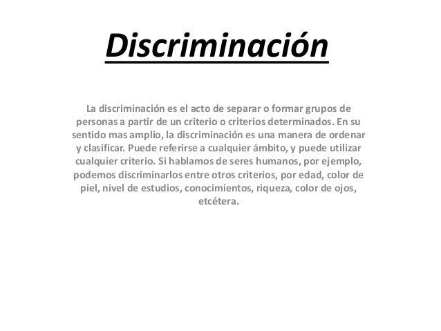 Discriminación La discriminación es el acto de separar o formar grupos de personas a partir de un criterio o criterios det...