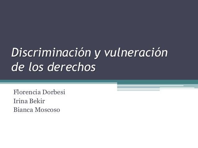Discriminación y vulneraciónde los derechosFlorencia DorbesiIrina BekirBianca Moscoso