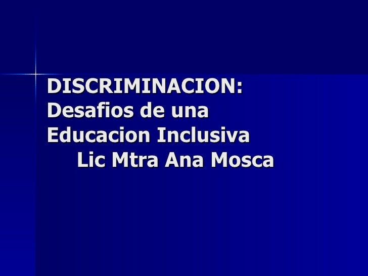 DISCRIMINACION: Desafios de una  Educacion Inclusiva   Lic Mtra Ana Mosca