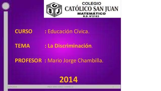 CURSO : Educación Cívica. TEMA : La Discriminación. PROFESOR : Mario Jorge Chambilla. 2014 23/04/2014 PROF: MRIO JORGE CHA...