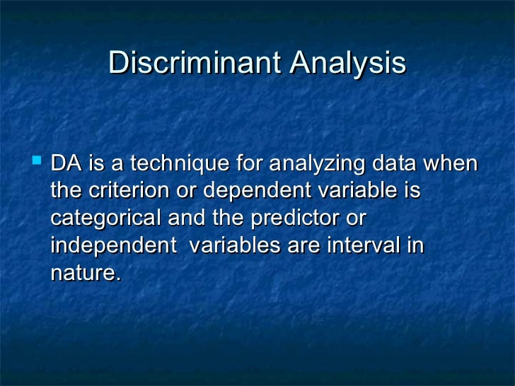 Discriminant Analysis   DA is a technique for analyzing data when    the criterion or dependent variable is    categorica...