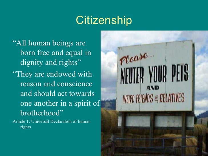 "Citizenship <ul><li>"" All human beings are born free and equal in dignity and rights "" </li></ul><ul><li>"" They are endowe..."