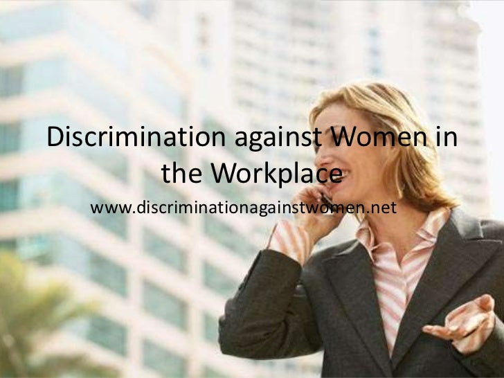 gender discrimination towards women in the workplace Workplace discrimination, pay discrimination - discrimination against women in the workplace.